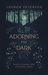 Adorning the Dark: Thoughts on Community, Calling, and the Mystery of Making Book by Andrew Peterson